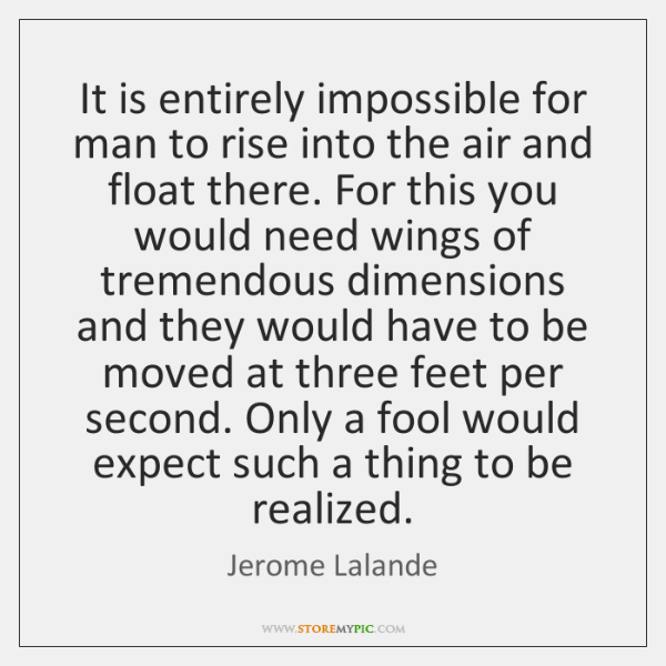 It is entirely impossible for man to rise into the air and ...