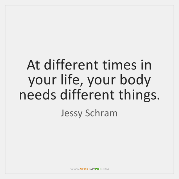 At different times in your life, your body needs different things.