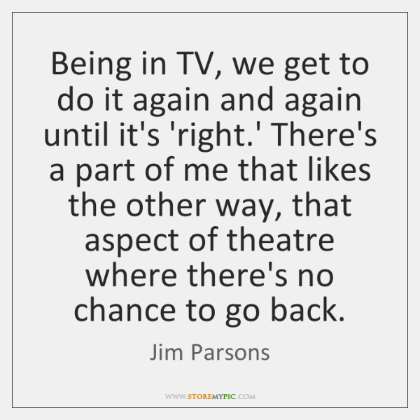 Being in TV, we get to do it again and again until ...
