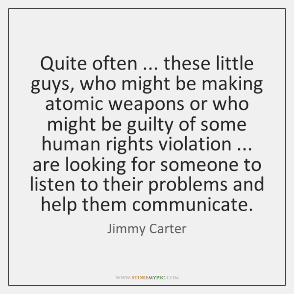 Quite often ... these little guys, who might be making atomic weapons or ...