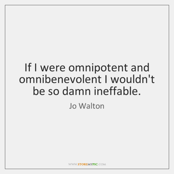 If I were omnipotent and omnibenevolent I wouldn't be so damn ineffable.