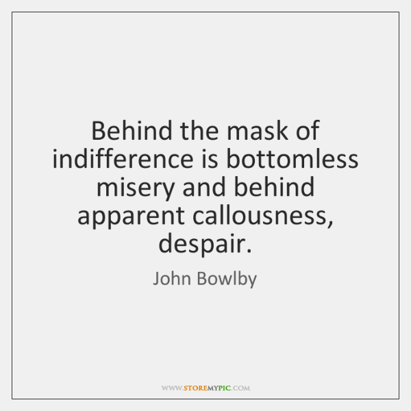 Behind the mask of indifference is bottomless misery and behind apparent callousness, ...