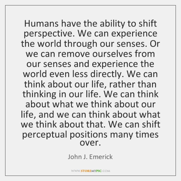Humans have the ability to shift perspective. We can experience the world ...