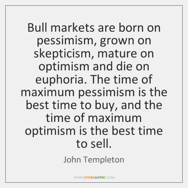 Bull markets are born on pessimism, grown on skepticism, mature on optimism ...