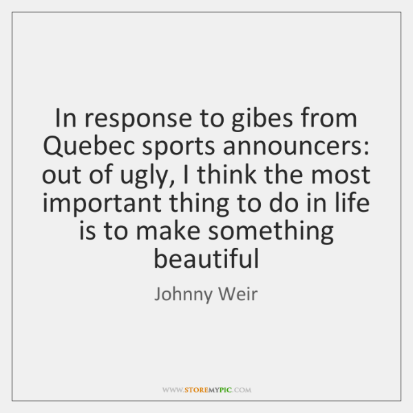 In response to gibes from Quebec sports announcers: out of ugly, I ...