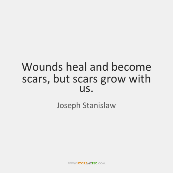 Wounds heal and become scars, but scars grow with us.