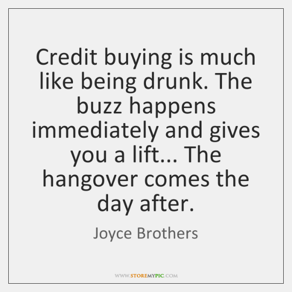 Credit buying is much like being drunk. The buzz happens immediately and ...