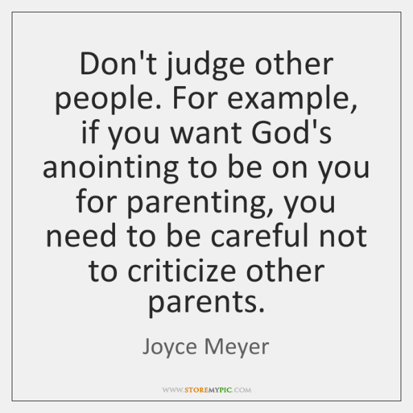 Don't judge other people. For example, if you want God's anointing to ...