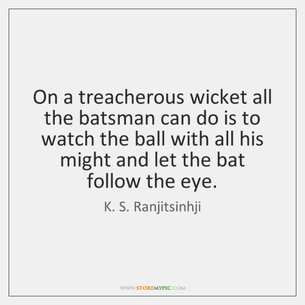 On a treacherous wicket all the batsman can do is to watch ...
