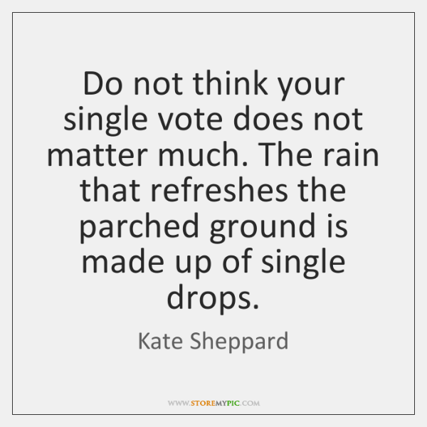 Do not think your single vote does not matter much. The rain ...