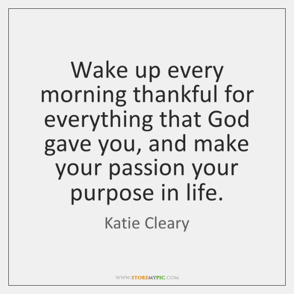 Wake up every morning thankful for everything that God gave you, and ...