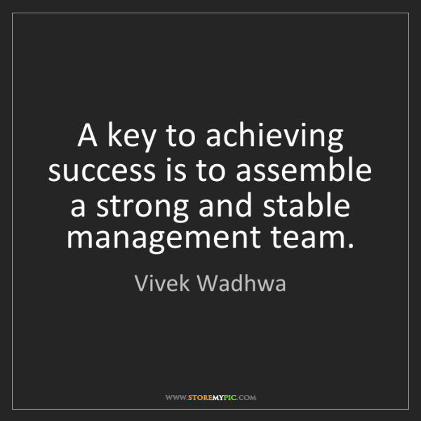 Vivek Wadhwa: A key to achieving success is to assemble a strong and...
