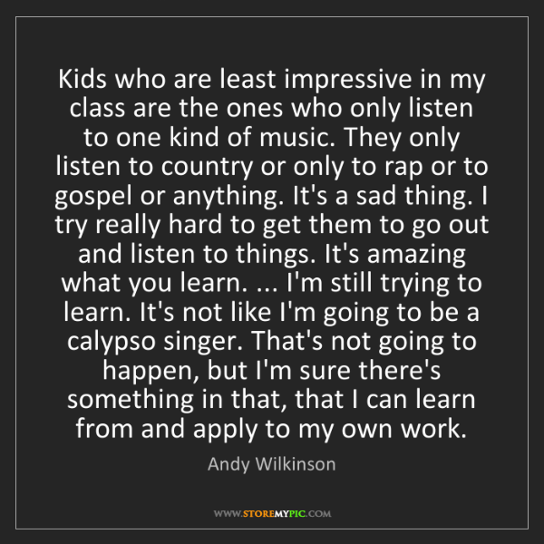 Andy Wilkinson: Kids who are least impressive in my class are the ones...