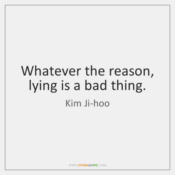 Whatever the reason, lying is a bad thing.