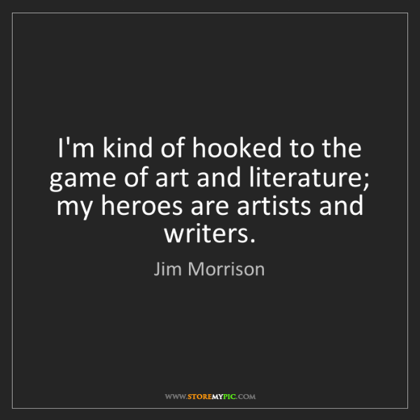 Jim Morrison: I'm kind of hooked to the game of art and literature;...