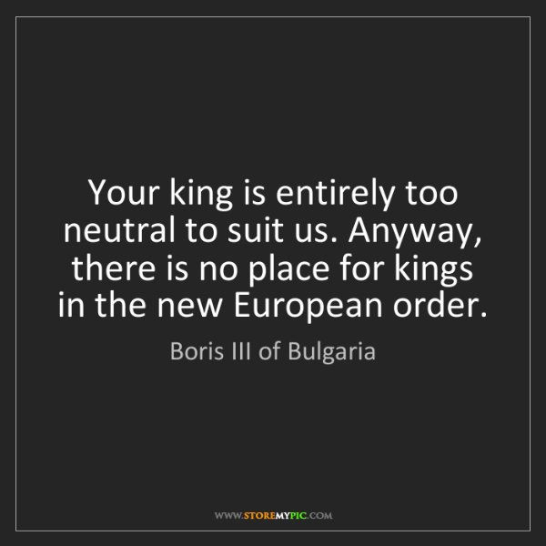 Boris III of Bulgaria: Your king is entirely too neutral to suit us. Anyway,...
