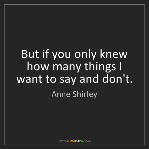 Anne Shirley: But if you only knew how many things I want to say and...