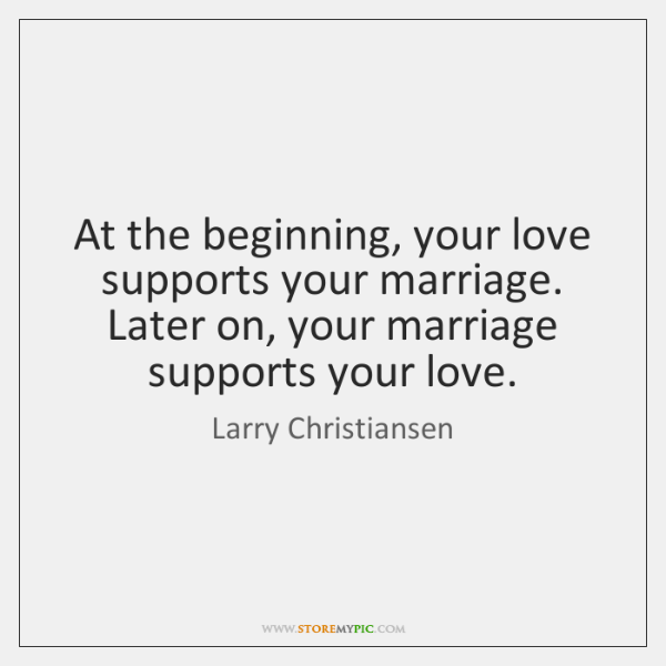 At the beginning, your love supports your marriage. Later on, your marriage ...