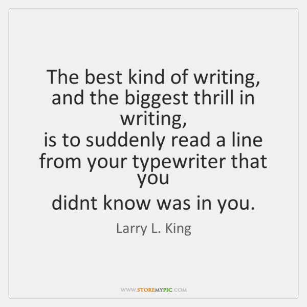 The best kind of writing, and the biggest thrill in writing,   is ...