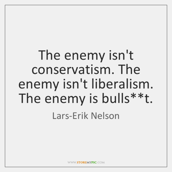 The enemy isn't conservatism. The enemy isn't liberalism. The enemy is bulls**...