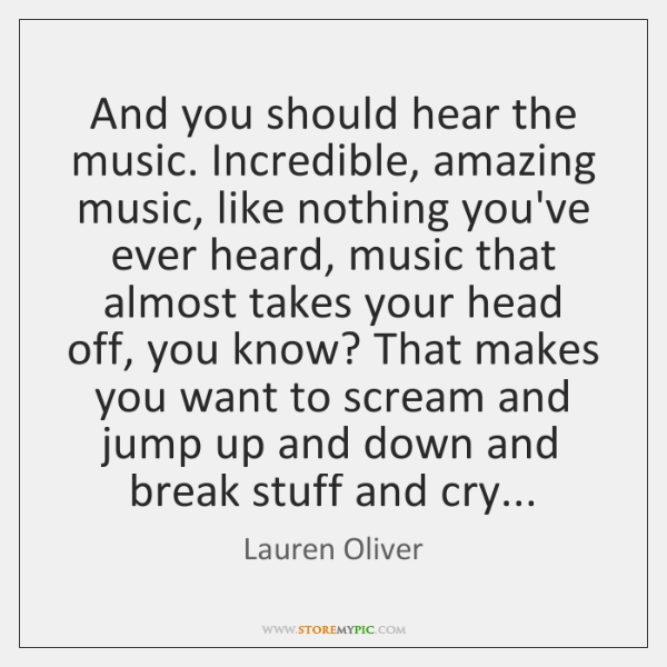 And you should hear the music. Incredible, amazing music, like nothing you've ...