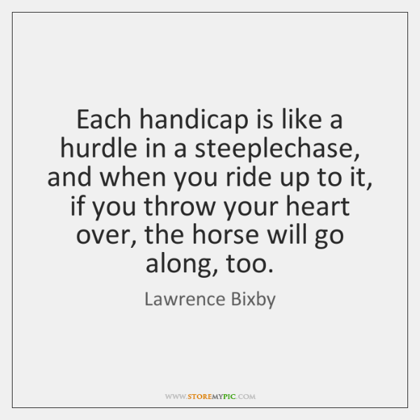 Each handicap is like a hurdle in a steeplechase, and when you ...
