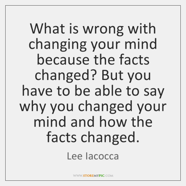 What is wrong with changing your mind because the facts changed? But ...