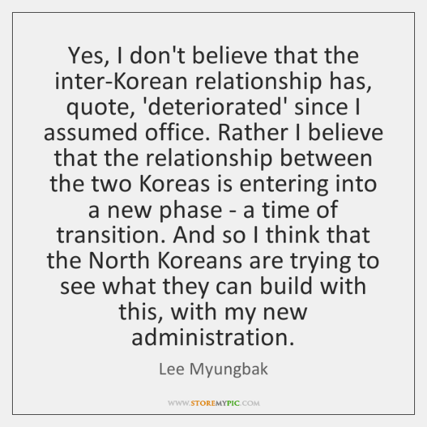 Yes, I don't believe that the inter-Korean relationship has, quote, 'deteriorated' since ...