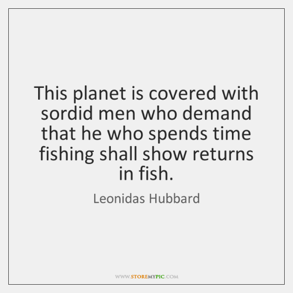 This planet is covered with sordid men who demand that he who ...