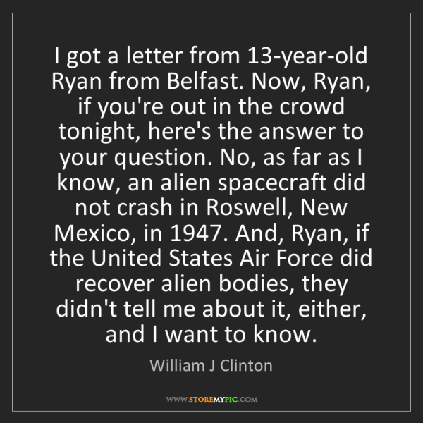 William J Clinton: I got a letter from 13-year-old Ryan from Belfast. Now,...
