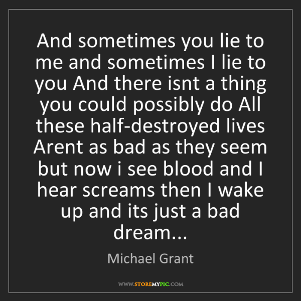 Michael  Grant: And sometimes you lie to me and sometimes I lie to you...