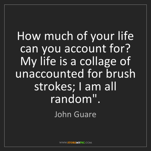 John Guare: How much of your life can you account for? My life is...