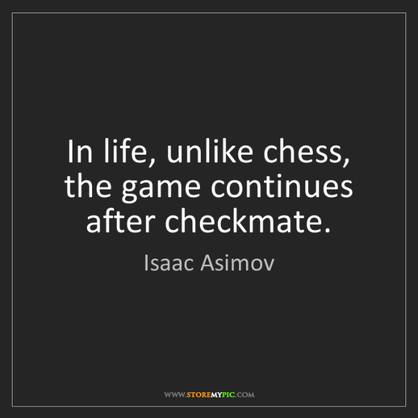 Isaac Asimov: In life, unlike chess, the game continues after checkmate.