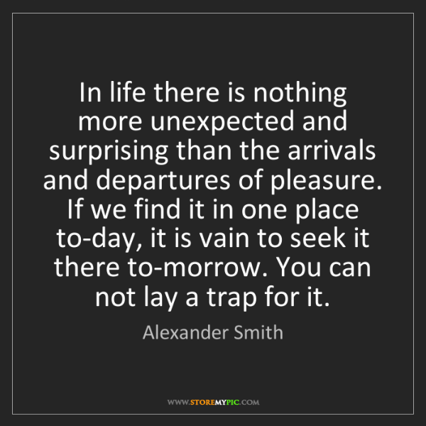 Alexander Smith: In life there is nothing more unexpected and surprising...