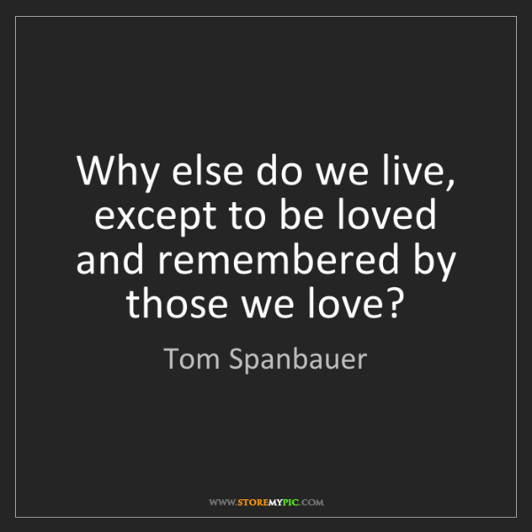 Tom Spanbauer: Why else do we live, except to be loved and remembered...