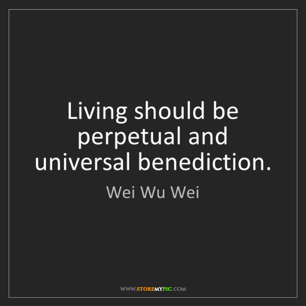 Wei Wu Wei: Living should be perpetual and universal benediction.