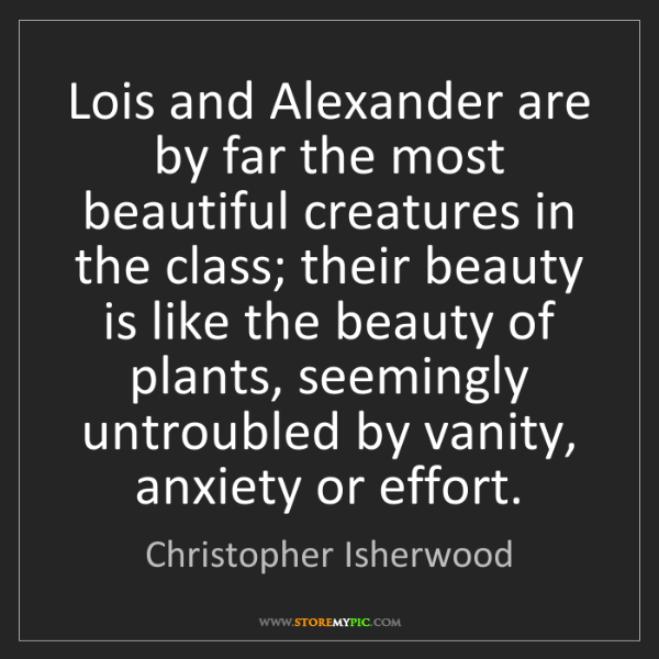 Christopher Isherwood: Lois and Alexander are by far the most beautiful creatures...
