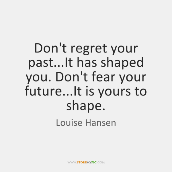 Don't regret your past...It has shaped you. Don't fear your future......