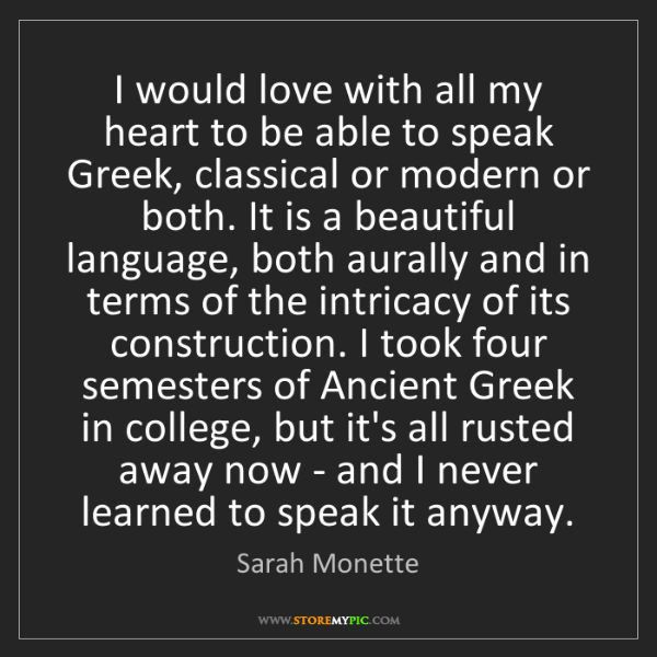 Sarah Monette: I would love with all my heart to be able to speak Greek,...