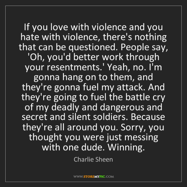 Charlie Sheen: If you love with violence and you hate with violence,...