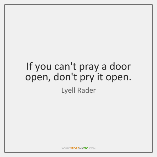 If you can't pray a door open, don't pry it open.