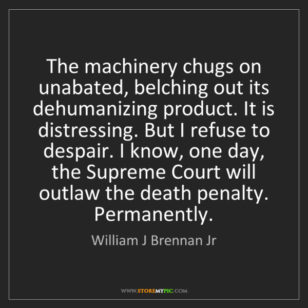 William J Brennan Jr: The machinery chugs on unabated, belching out its dehumanizing...