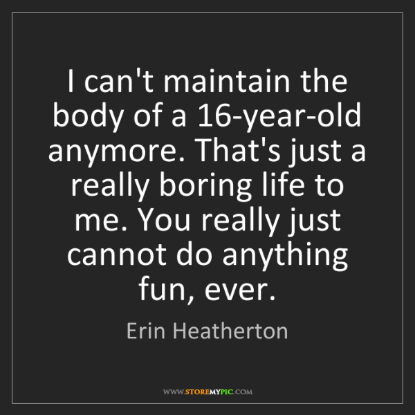 Erin Heatherton: I can't maintain the body of a 16-year-old anymore. That's...