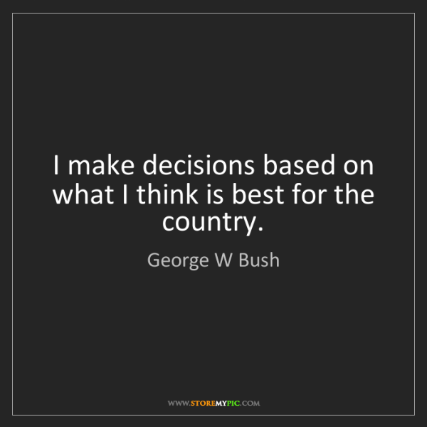 George W Bush: I make decisions based on what I think is best for the...
