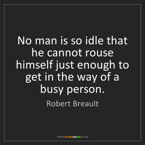 Robert Breault: No man is so idle that he cannot rouse himself just enough...