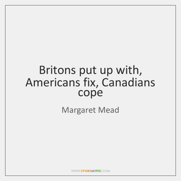 Britons put up with, Americans fix, Canadians cope