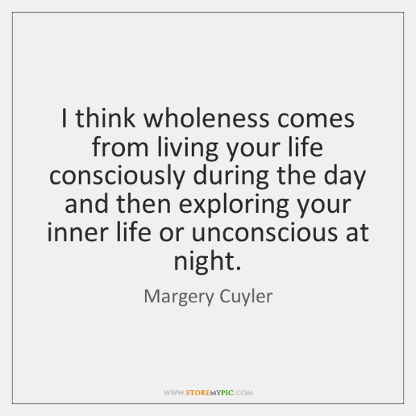 I think wholeness comes from living your life consciously during the day ...