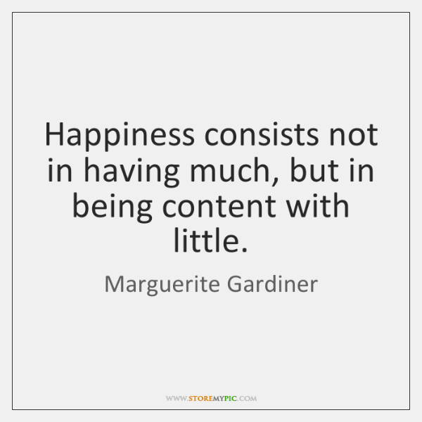 Happiness consists not in having much, but in being content with little.