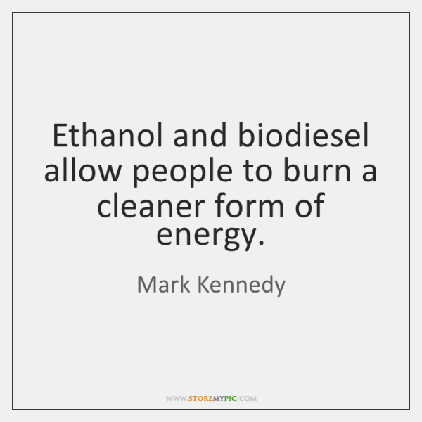 Ethanol and biodiesel allow people to burn a cleaner form of energy.