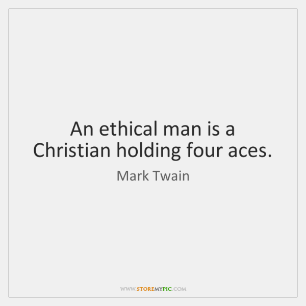 An ethical man is a Christian holding four aces.